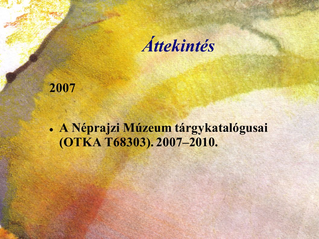 Áttekintés 2007 A Néprajzi Múzeum tárgykatalógusai (OTKA T68303). 2007–2010.
