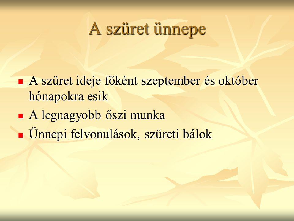 A szüret ünnepe A szüret ideje főként szeptember és október hónapokra esik. A legnagyobb őszi munka.