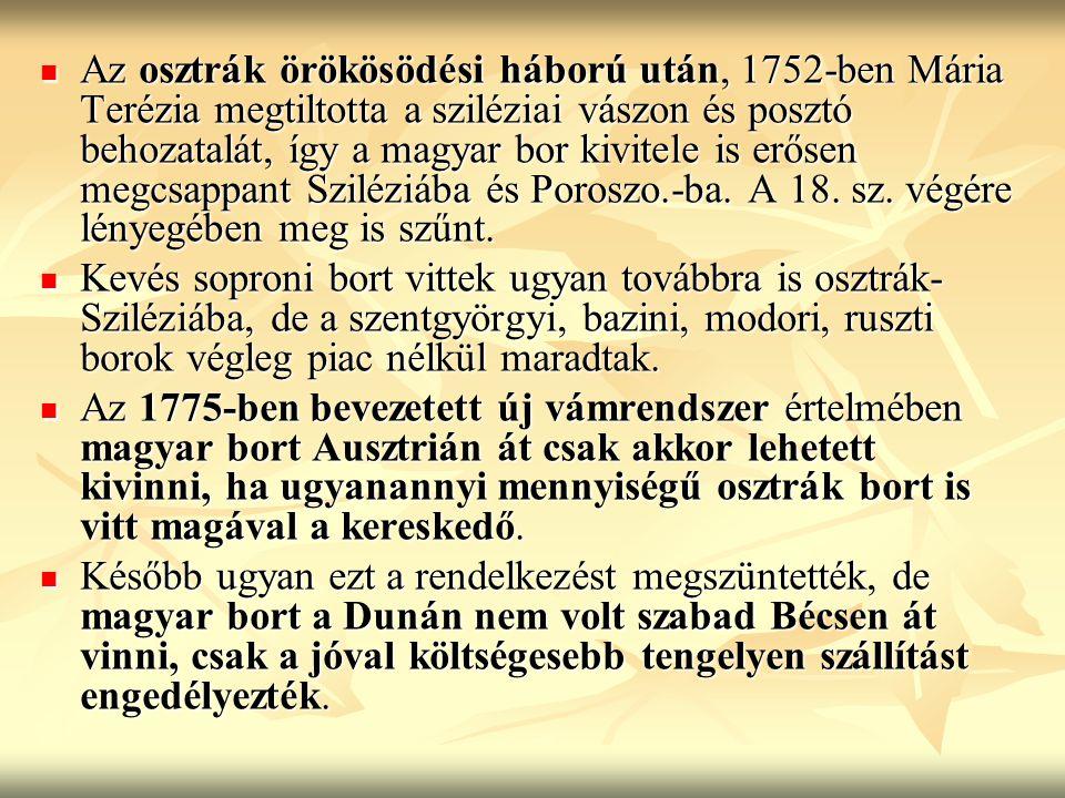Az osztrák örökösödési háború után, 1752-ben Mária Terézia megtiltotta a sziléziai vászon és posztó behozatalát, így a magyar bor kivitele is erősen megcsappant Sziléziába és Poroszo.-ba. A 18. sz. végére lényegében meg is szűnt.