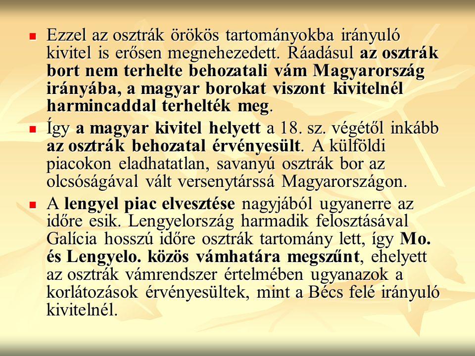 Ezzel az osztrák örökös tartományokba irányuló kivitel is erősen megnehezedett. Ráadásul az osztrák bort nem terhelte behozatali vám Magyarország irányába, a magyar borokat viszont kivitelnél harmincaddal terhelték meg.