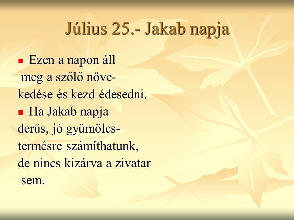 Július 25.- Jakab napja Ezen a napon áll meg a szőlő növe-