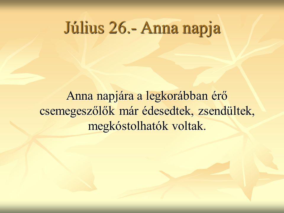 Július 26.- Anna napja Anna napjára a legkorábban érő csemegeszőlők már édesedtek, zsendültek, megkóstolhatók voltak.