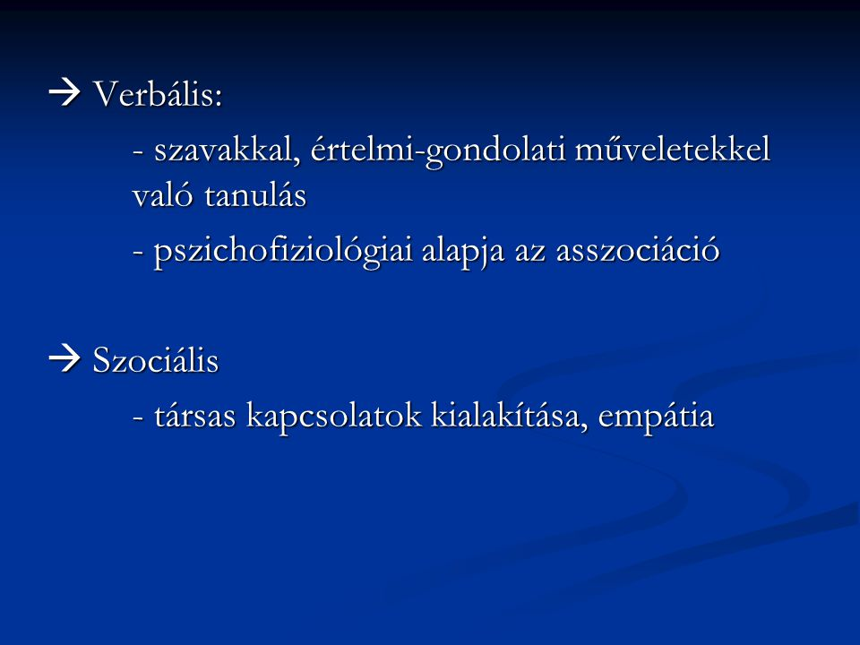  Verbális: - szavakkal, értelmi-gondolati műveletekkel való tanulás. - pszichofiziológiai alapja az asszociáció.