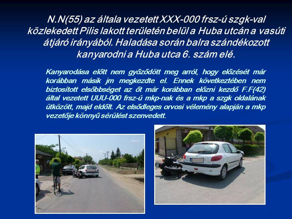 N.N(55) az általa vezetett XXX-000 frsz-ú szgk-val közlekedett Pilis lakott területén belül a Huba utcán a vasúti átjáró irányából. Haladása során balra szándékozott kanyarodni a Huba utca 6. szám elé.