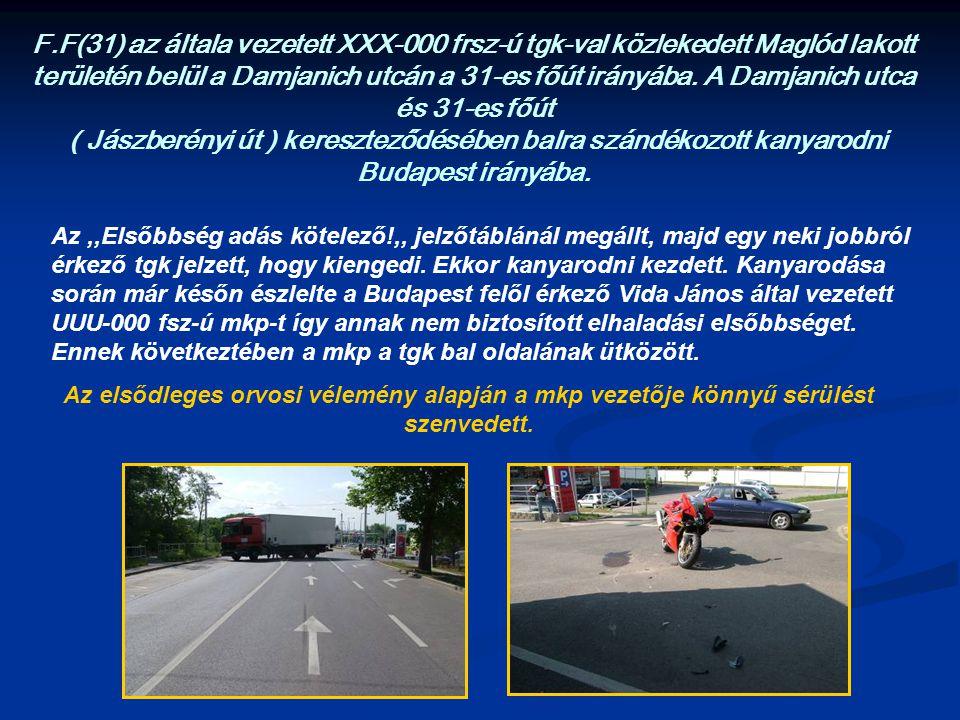 F.F(31) az általa vezetett XXX-000 frsz-ú tgk-val közlekedett Maglód lakott területén belül a Damjanich utcán a 31-es főút irányába. A Damjanich utca és 31-es főút ( Jászberényi út ) kereszteződésében balra szándékozott kanyarodni Budapest irányába.