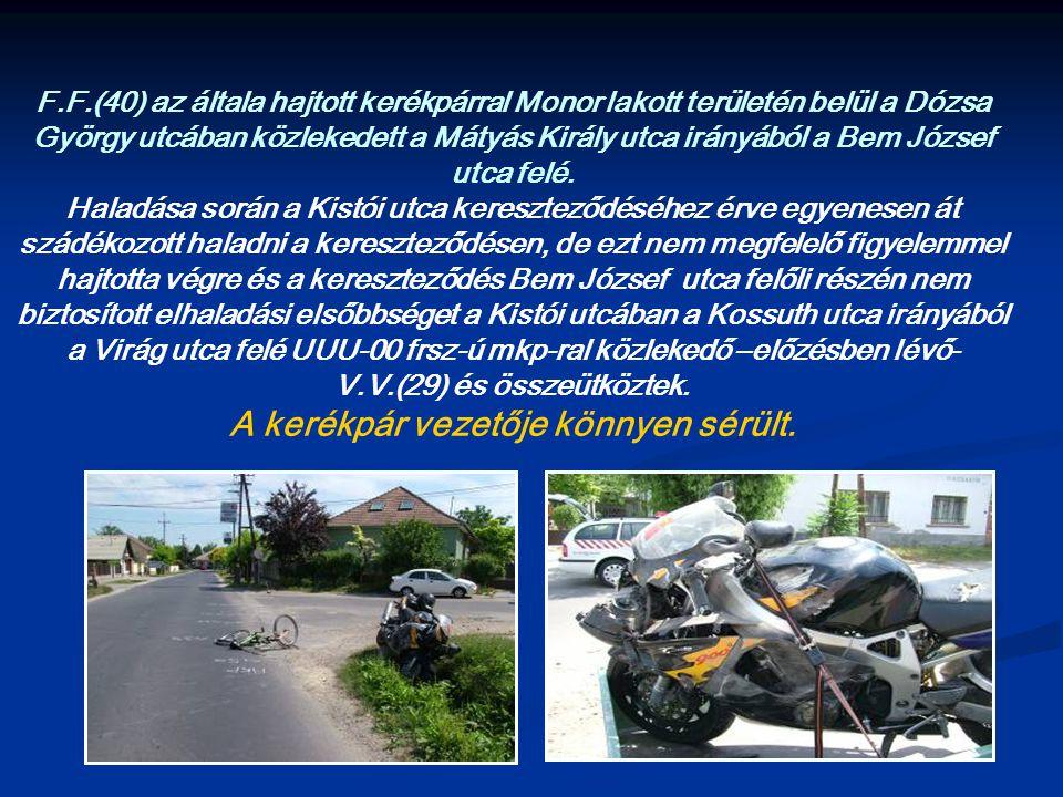 F.F.(40) az általa hajtott kerékpárral Monor lakott területén belül a Dózsa György utcában közlekedett a Mátyás Király utca irányából a Bem József utca felé.