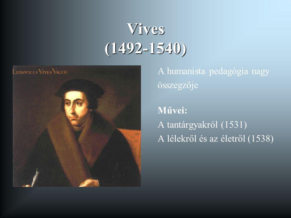 Vives (1492-1540) A humanista pedagógia nagy összegzője Művei: