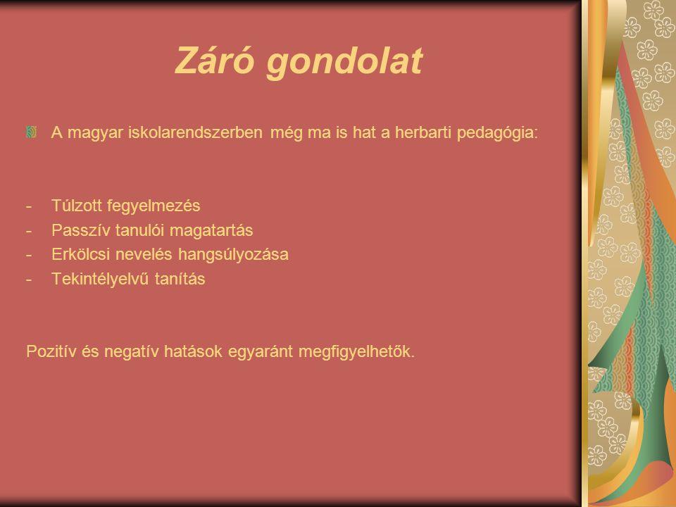 Záró gondolat A magyar iskolarendszerben még ma is hat a herbarti pedagógia: Túlzott fegyelmezés. Passzív tanulói magatartás.