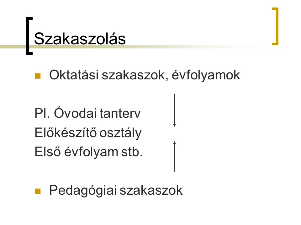 Szakaszolás Oktatási szakaszok, évfolyamok Pl. Óvodai tanterv