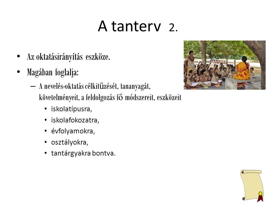 A tanterv 2. Az oktatásirányítás eszköze. Magában foglalja: