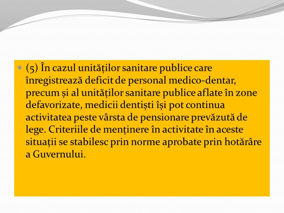 (5) În cazul unităților sanitare publice care înregistrează deficit de personal medico-dentar, precum și al unităților sanitare publice aflate în zone defavorizate, medicii dentiști își pot continua activitatea peste vârsta de pensionare prevăzută de lege.