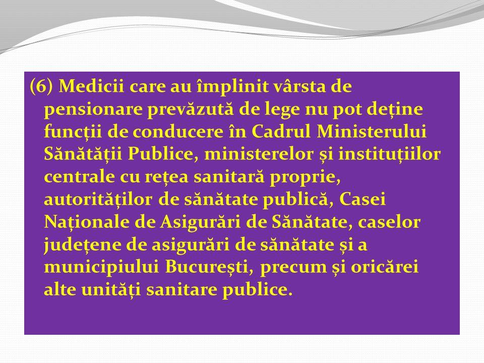 (6) Medicii care au împlinit vârsta de pensionare prevăzută de lege nu pot deține funcții de conducere în Cadrul Ministerului Sănătății Publice, ministerelor și instituțiilor centrale cu rețea sanitară proprie, autorităților de sănătate publică, Casei Naționale de Asigurări de Sănătate, caselor județene de asigurări de sănătate și a municipiului București, precum și oricărei alte unități sanitare publice.