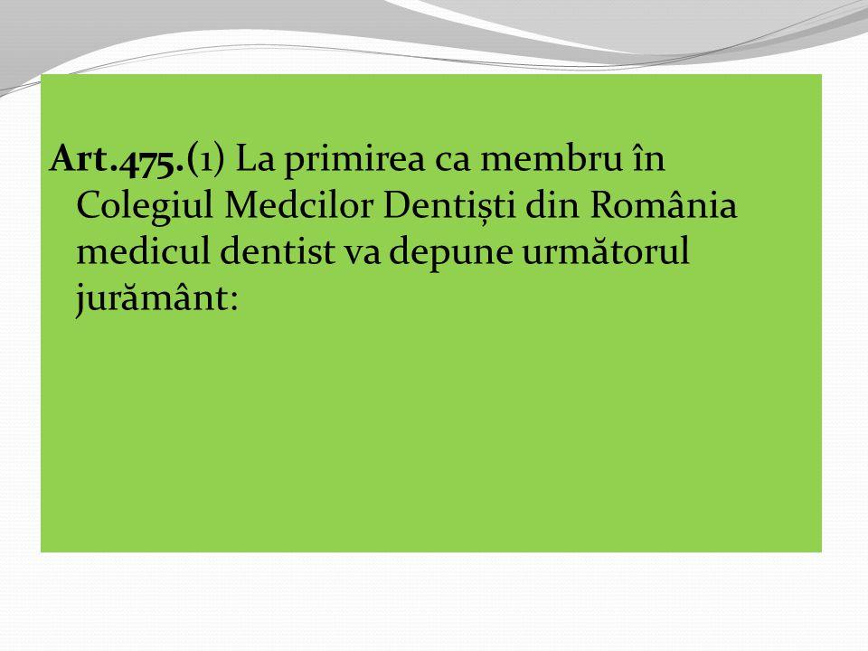 Art.475.(1) La primirea ca membru în Colegiul Medcilor Dentiști din România medicul dentist va depune următorul jurământ: