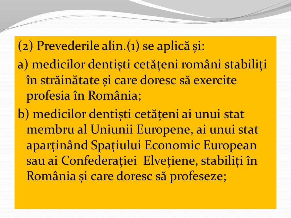 (2) Prevederile alin.(1) se aplică și: a) medicilor dentiști cetățeni români stabiliți în străinătate și care doresc să exercite profesia în România; b) medicilor dentiști cetățeni ai unui stat membru al Uniunii Europene, ai unui stat aparținând Spațiului Economic European sau ai Confederației Elvețiene, stabiliți în România și care doresc să profeseze;