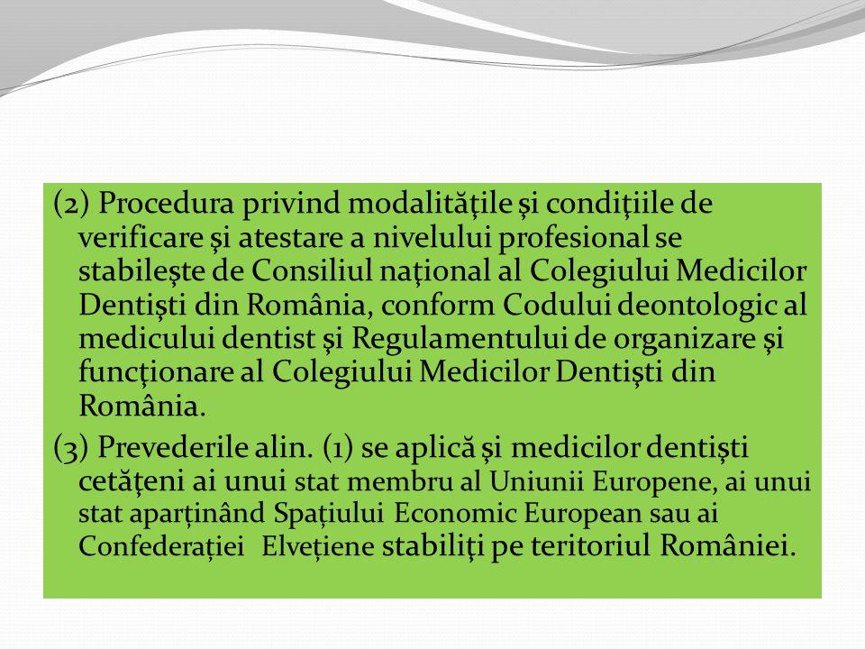 (2) Procedura privind modalităţile şi condiţiile de verificare şi atestare a nivelului profesional se stabileşte de Consiliul naţional al Colegiului Medicilor Dentişti din România, conform Codului deontologic al medicului dentist şi Regulamentului de organizare şi funcţionare al Colegiului Medicilor Dentişti din România.