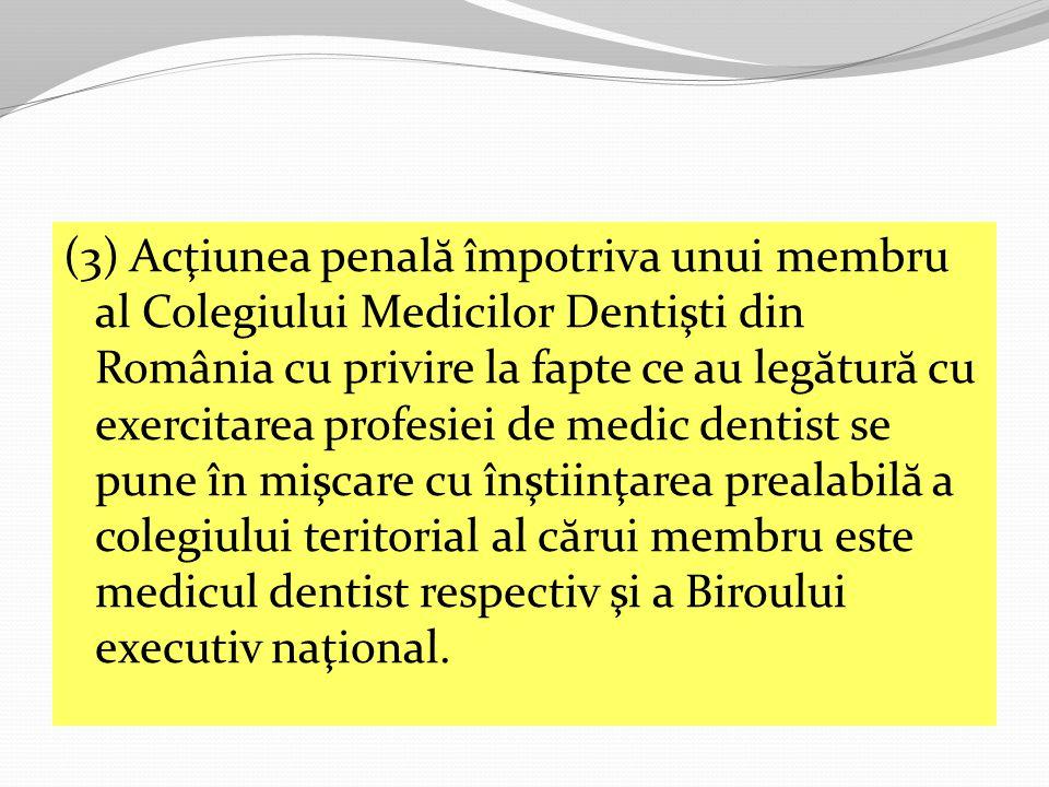 (3) Acţiunea penală împotriva unui membru al Colegiului Medicilor Dentişti din România cu privire la fapte ce au legătură cu exercitarea profesiei de medic dentist se pune în mişcare cu înştiinţarea prealabilă a colegiului teritorial al cărui membru este medicul dentist respectiv şi a Biroului executiv naţional.