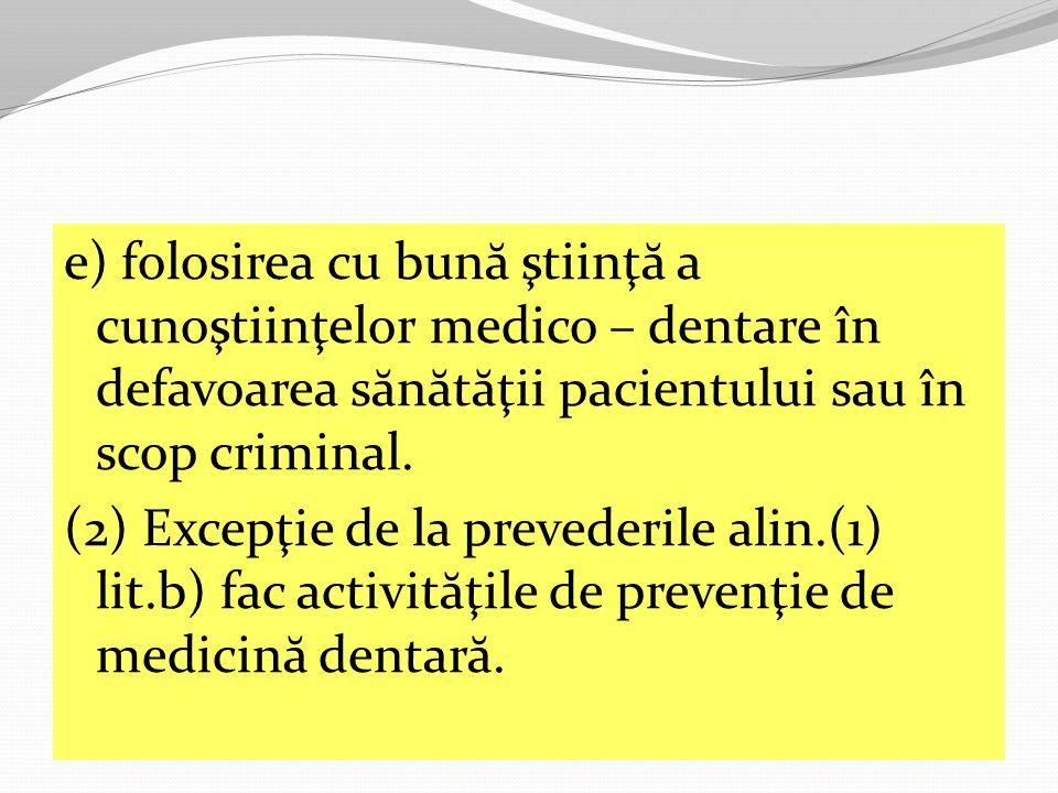 e) folosirea cu bună ştiinţă a cunoştiinţelor medico – dentare în defavoarea sănătăţii pacientului sau în scop criminal.