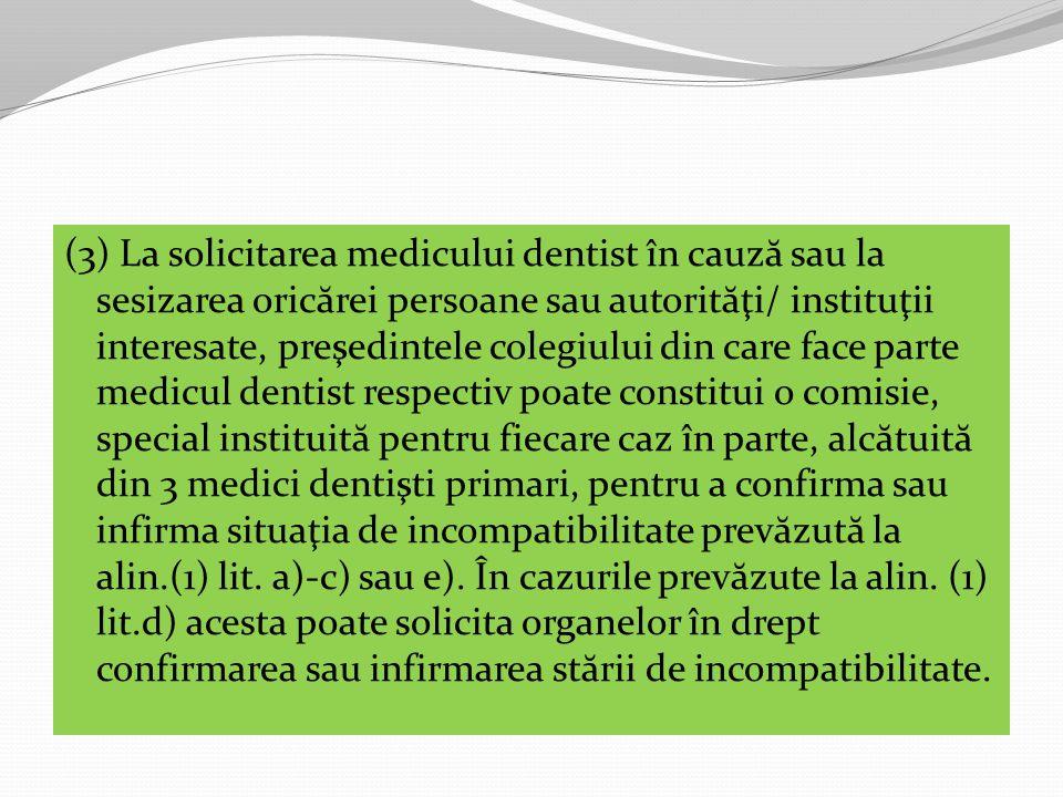 (3) La solicitarea medicului dentist în cauză sau la sesizarea oricărei persoane sau autorităţi/ instituţii interesate, preşedintele colegiului din care face parte medicul dentist respectiv poate constitui o comisie, special instituită pentru fiecare caz în parte, alcătuită din 3 medici dentişti primari, pentru a confirma sau infirma situaţia de incompatibilitate prevăzută la alin.(1) lit.