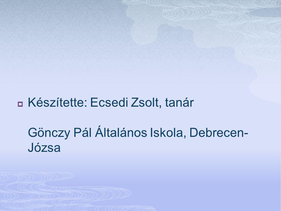 Készítette: Ecsedi Zsolt, tanár Gönczy Pál Általános Iskola, Debrecen-Józsa