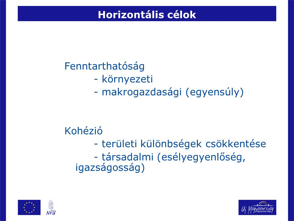 Horizontális célok Fenntarthatóság. - környezeti. - makrogazdasági (egyensúly) Kohézió. - területi különbségek csökkentése.