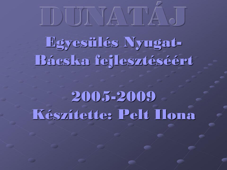 DUNATÁJ Egyesülés Nyugat-Bácska fejlesztéséért 2005-2009 Készítette: Pelt Ilona