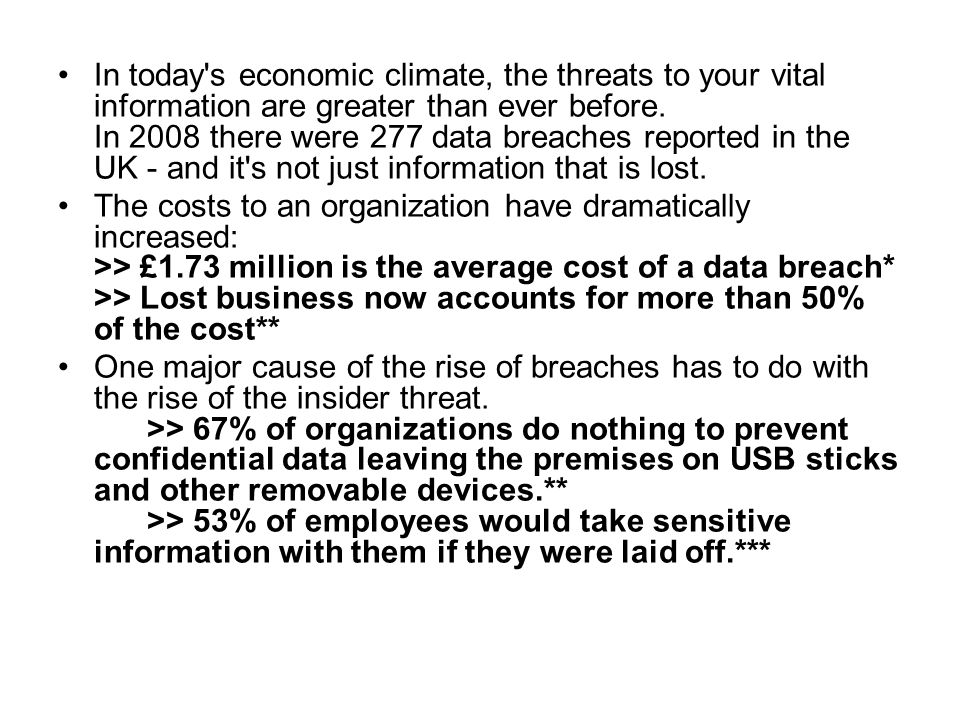 In today s economic climate, the threats to your vital information are greater than ever before. In 2008 there were 277 data breaches reported in the UK - and it s not just information that is lost.