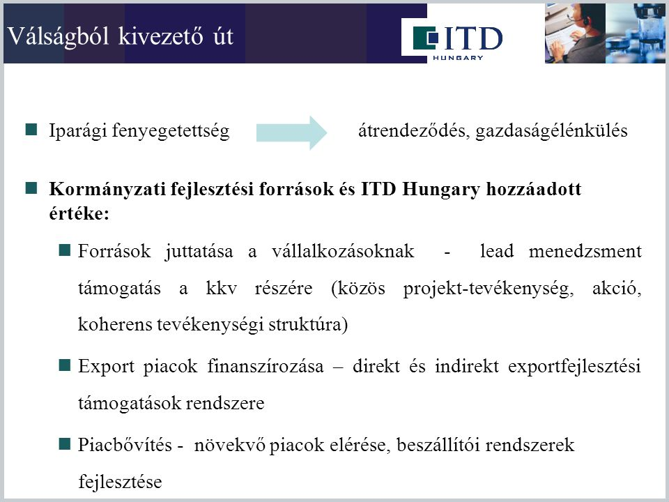 Válságból kivezető út Iparági fenyegetettség átrendeződés, gazdaságélénkülés. Kormányzati fejlesztési források és ITD Hungary hozzáadott értéke: