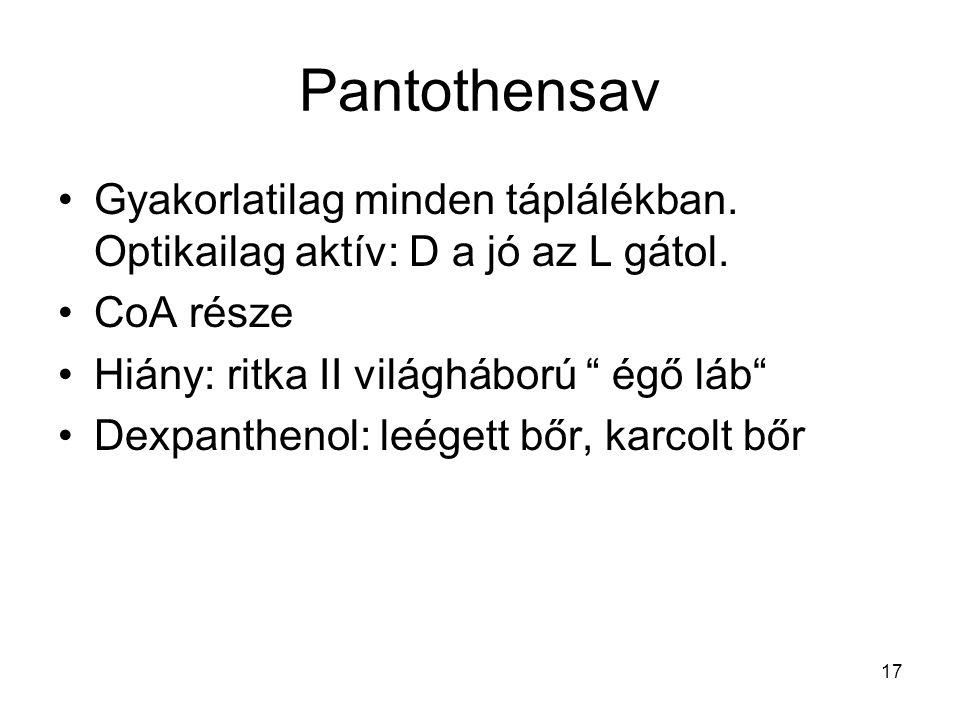 Pantothensav Gyakorlatilag minden táplálékban. Optikailag aktív: D a jó az L gátol. CoA része. Hiány: ritka II világháború égő láb