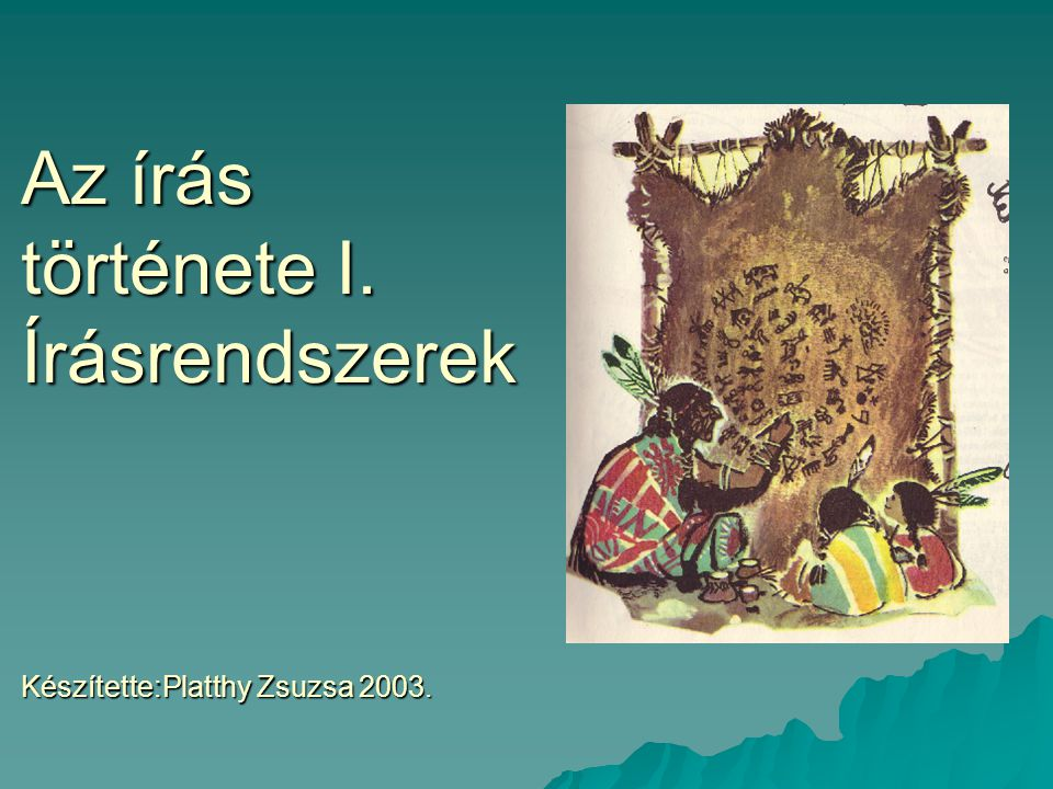 Az írás története I. Írásrendszerek Készítette:Platthy Zsuzsa 2003.