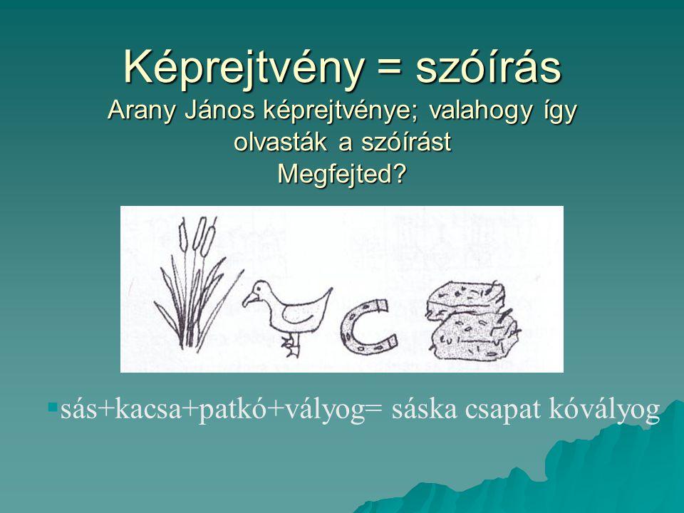 Képrejtvény = szóírás Arany János képrejtvénye; valahogy így olvasták a szóírást Megfejted