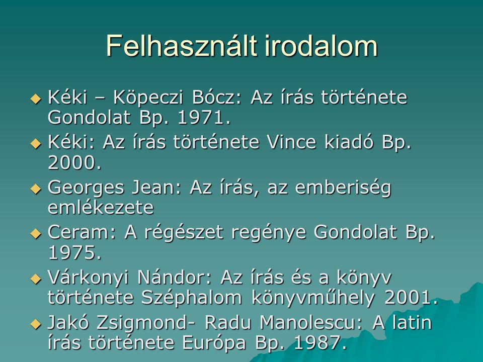 Felhasznált irodalom Kéki – Köpeczi Bócz: Az írás története Gondolat Bp. 1971. Kéki: Az írás története Vince kiadó Bp. 2000.
