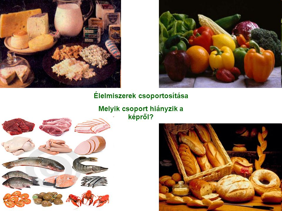 Élelmiszerek csoportosítása Melyik csoport hiányzik a képről