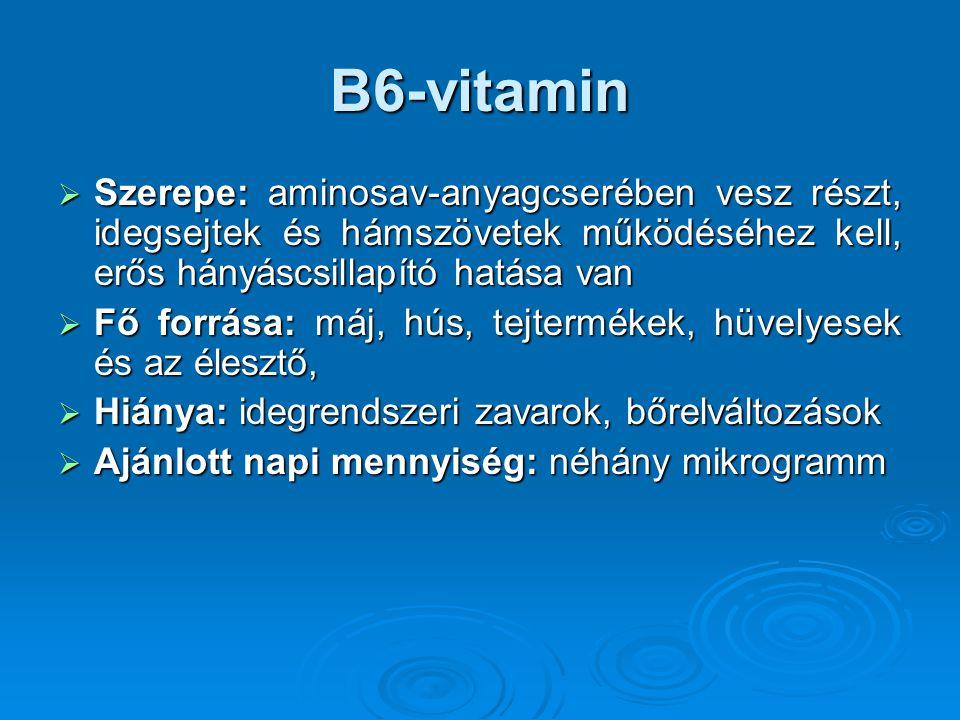 B6-vitamin Szerepe: aminosav-anyagcserében vesz részt, idegsejtek és hámszövetek működéséhez kell, erős hányáscsillapító hatása van.