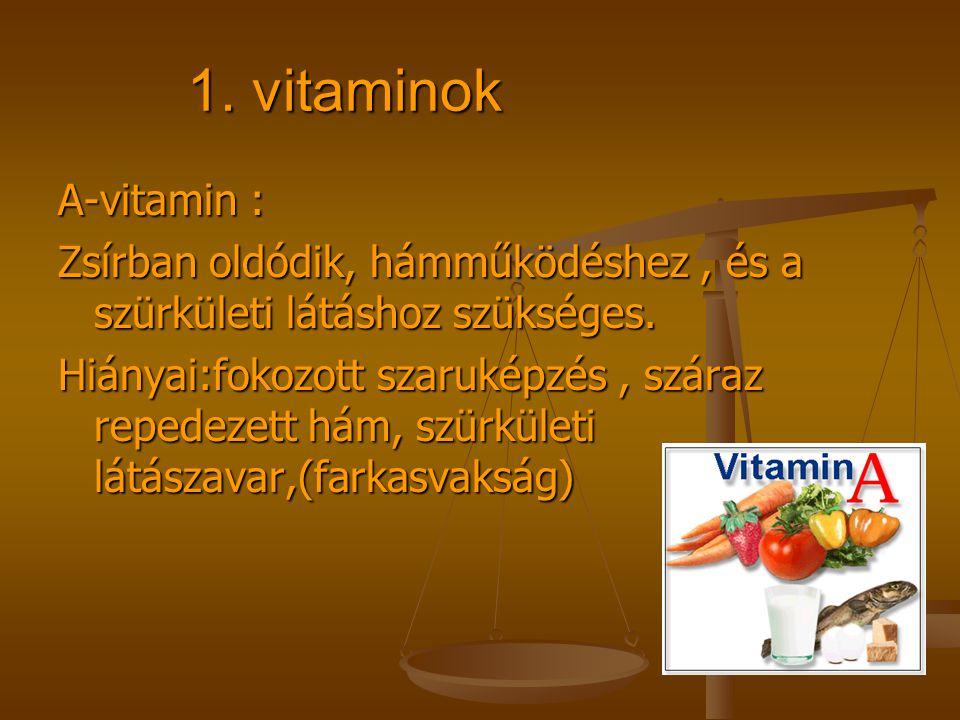 1. vitaminok A-vitamin : Zsírban oldódik, hámműködéshez , és a szürkületi látáshoz szükséges.