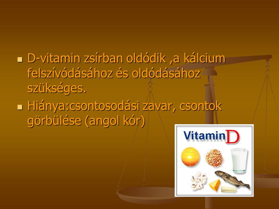 D-vitamin zsírban oldódik ,a kálcium felszívódásához és oldódásához szükséges.