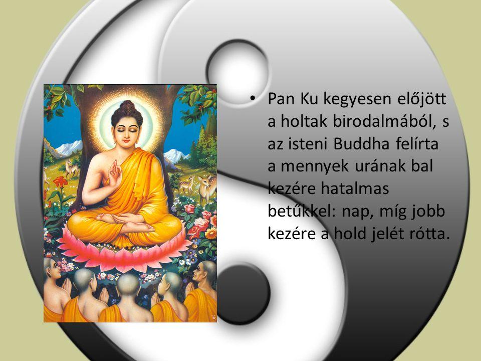 Pan Ku kegyesen előjött a holtak birodalmából, s az isteni Buddha felírta a mennyek urának bal kezére hatalmas betűkkel: nap, míg jobb kezére a hold jelét rótta.