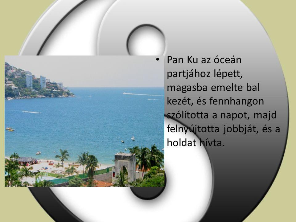 Pan Ku az óceán partjához lépett, magasba emelte bal kezét, és fennhangon szólította a napot, majd felnyújtotta jobbját, és a holdat hívta.