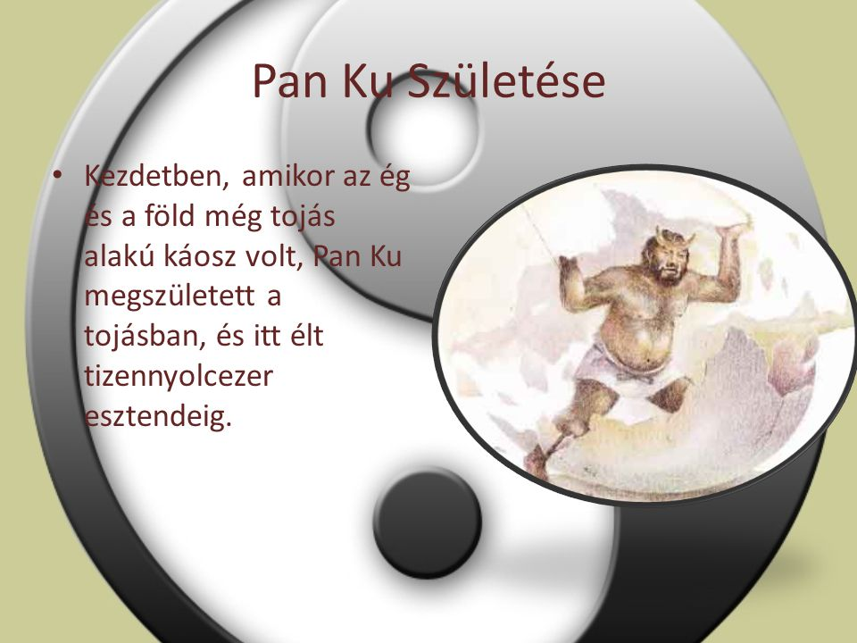 Pan Ku Születése Kezdetben, amikor az ég és a föld még tojás alakú káosz volt, Pan Ku megszületett a tojásban, és itt élt tizennyolcezer esztendeig.