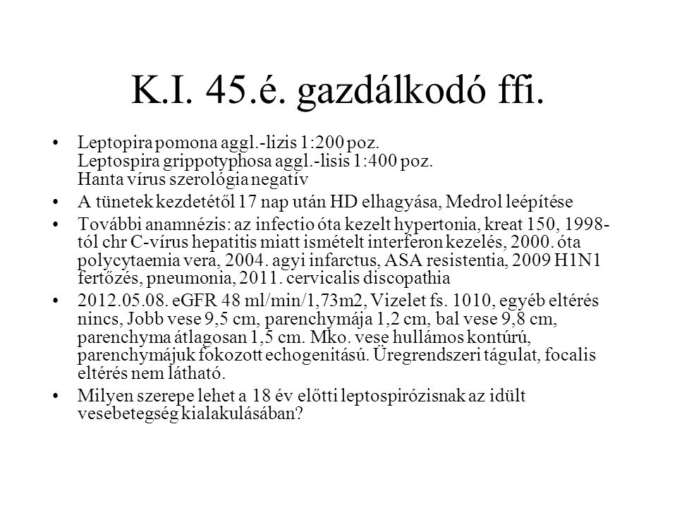 K.I. 45.é. gazdálkodó ffi. Leptopira pomona aggl.-lizis 1:200 poz. Leptospira grippotyphosa aggl.-lisis 1:400 poz. Hanta vírus szerológia negatív.