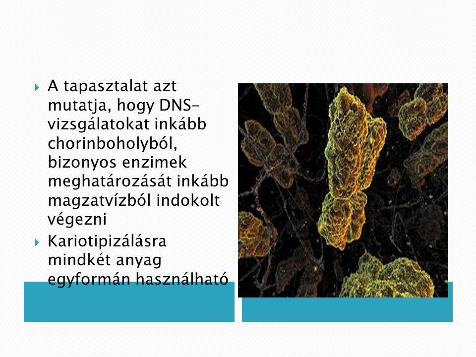 A tapasztalat azt mutatja, hogy DNS- vizsgálatokat inkább chorinboholyból, bizonyos enzimek meghatározását inkább magzatvízból indokolt végezni