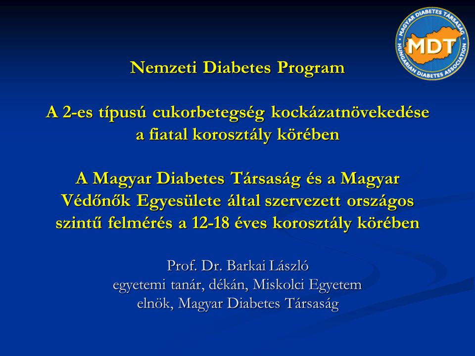 Nemzeti Diabetes Program A 2-es típusú cukorbetegség kockázatnövekedése a fiatal korosztály körében A Magyar Diabetes Társaság és a Magyar Védőnők Egyesülete által szervezett országos szintű felmérés a 12-18 éves korosztály körében Prof.