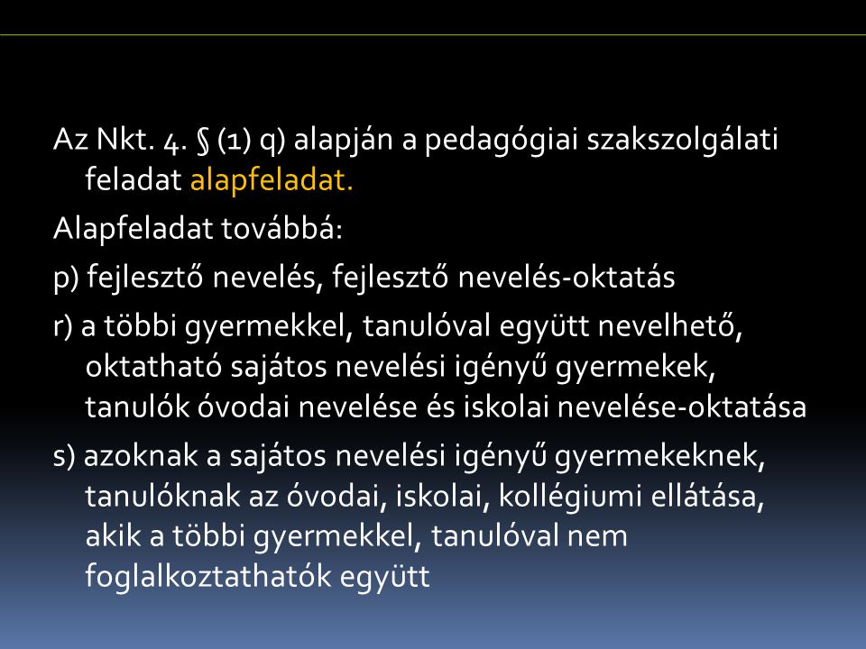 Az Nkt. 4. § (1) q) alapján a pedagógiai szakszolgálati feladat alapfeladat. Alapfeladat továbbá: p) fejlesztő nevelés, fejlesztő nevelés-oktatás r) a többi gyermekkel, tanulóval együtt nevelhető, oktatható sajátos nevelési igényű gyermekek, tanulók óvodai nevelése és iskolai nevelése-oktatása s) azoknak a sajátos nevelési igényű gyermekeknek, tanulóknak az óvodai, iskolai, kollégiumi ellátása, akik a többi gyermekkel, tanulóval nem foglalkoztathatók együtt