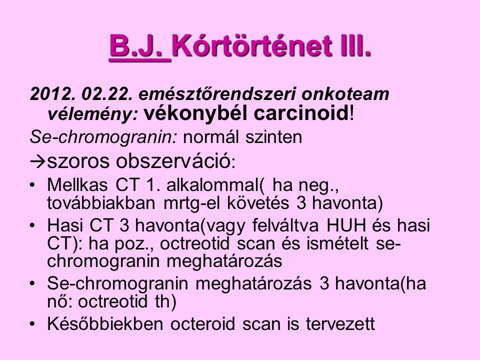 B.J. Kórtörténet III. 2012. 02.22. emésztőrendszeri onkoteam vélemény: vékonybél carcinoid! Se-chromogranin: normál szinten.