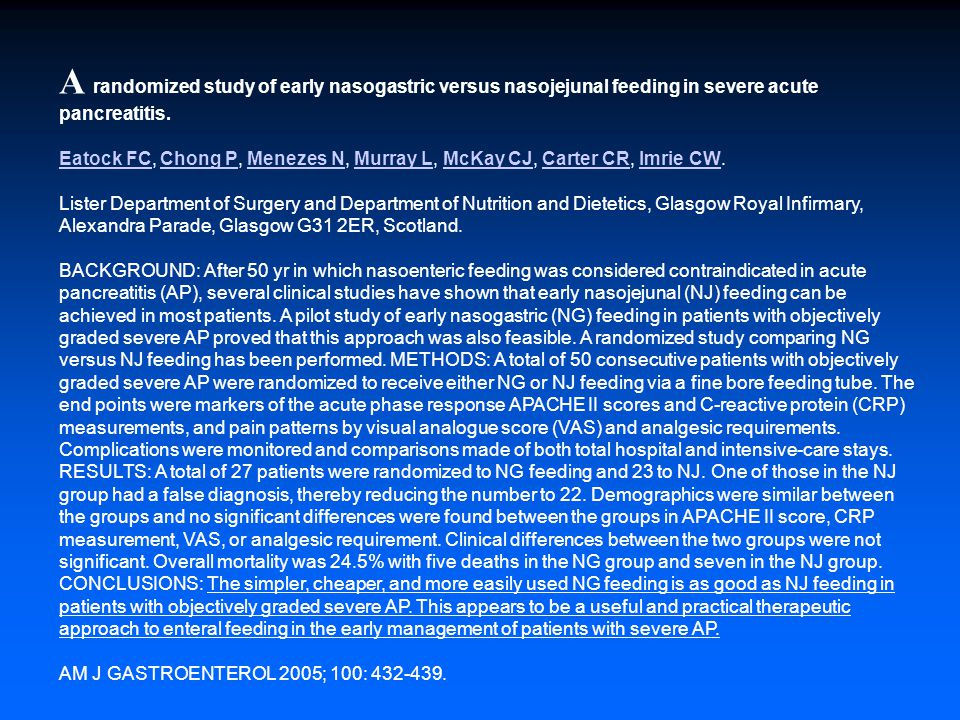 A randomized study of early nasogastric versus nasojejunal feeding in severe acute pancreatitis. Eatock FC, Chong P, Menezes N, Murray L, McKay CJ, Carter CR, Imrie CW. Lister Department of Surgery and Department of Nutrition and Dietetics, Glasgow Royal Infirmary, Alexandra Parade, Glasgow G31 2ER, Scotland. BACKGROUND: After 50 yr in which nasoenteric feeding was considered contraindicated in acute pancreatitis (AP), several clinical studies have shown that early nasojejunal (NJ) feeding can be achieved in most patients. A pilot study of early nasogastric (NG) feeding in patients with objectively graded severe AP proved that this approach was also feasible. A randomized study comparing NG versus NJ feeding has been performed. METHODS: A total of 50 consecutive patients with objectively graded severe AP were randomized to receive either NG or NJ feeding via a fine bore feeding tube. The end points were markers of the acute phase response APACHE II scores and C-reactive protein (CRP) measurements, and pain patterns by visual analogue score (VAS) and analgesic requirements. Complications were monitored and comparisons made of both total hospital and intensive-care stays. RESULTS: A total of 27 patients were randomized to NG feeding and 23 to NJ. One of those in the NJ group had a false diagnosis, thereby reducing the number to 22. Demographics were similar between the groups and no significant differences were found between the groups in APACHE II score, CRP measurement, VAS, or analgesic requirement. Clinical differences between the two groups were not significant. Overall mortality was 24.5% with five deaths in the NG group and seven in the NJ group. CONCLUSIONS: The simpler, cheaper, and more easily used NG feeding is as good as NJ feeding in patients with objectively graded severe AP. This appears to be a useful and practical therapeutic approach to enteral feeding in the early management of patients with severe AP.