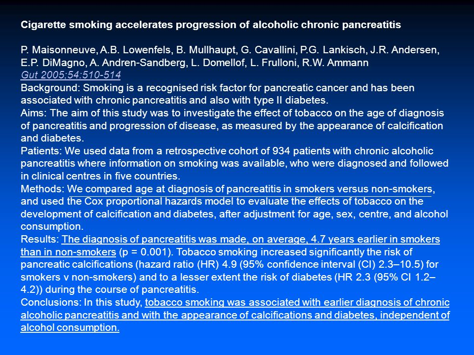 Cigarette smoking accelerates progression of alcoholic chronic pancreatitis P. Maisonneuve, A.B. Lowenfels, B. Mullhaupt, G. Cavallini, P.G. Lankisch, J.R. Andersen, E.P. DiMagno, A. Andren-Sandberg, L. Domellof, L. Frulloni, R.W. Ammann Gut 2005;54:510-514