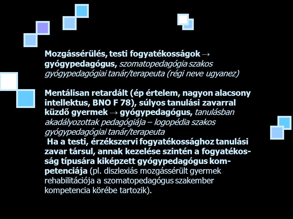 Mozgássérülés, testi fogyatékosságok → gyógypedagógus, szomatopedagógia szakos gyógypedagógiai tanár/terapeuta (régi neve ugyanez) Mentálisan retardált (ép értelem, nagyon alacsony intellektus, BNO F 78), súlyos tanulási zavarral küzdő gyermek → gyógypedagógus, tanulásban akadályozottak pedagógiája – logopédia szakos gyógypedagógiai tanár/terapeuta Ha a testi, érzékszervi fogyatékossághoz tanulási zavar társul, annak kezelése szintén a fogyatékos-ság típusára kiképzett gyógypedagógus kom-petenciája (pl.