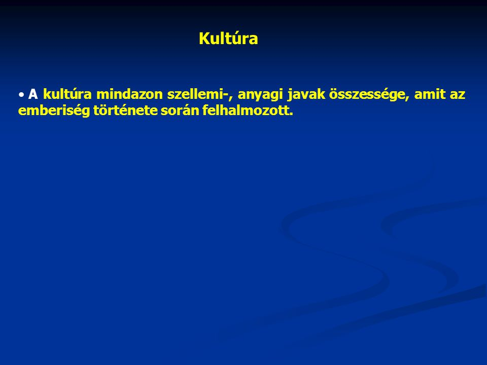 Kultúra A kultúra mindazon szellemi-, anyagi javak összessége, amit az emberiség története során felhalmozott.
