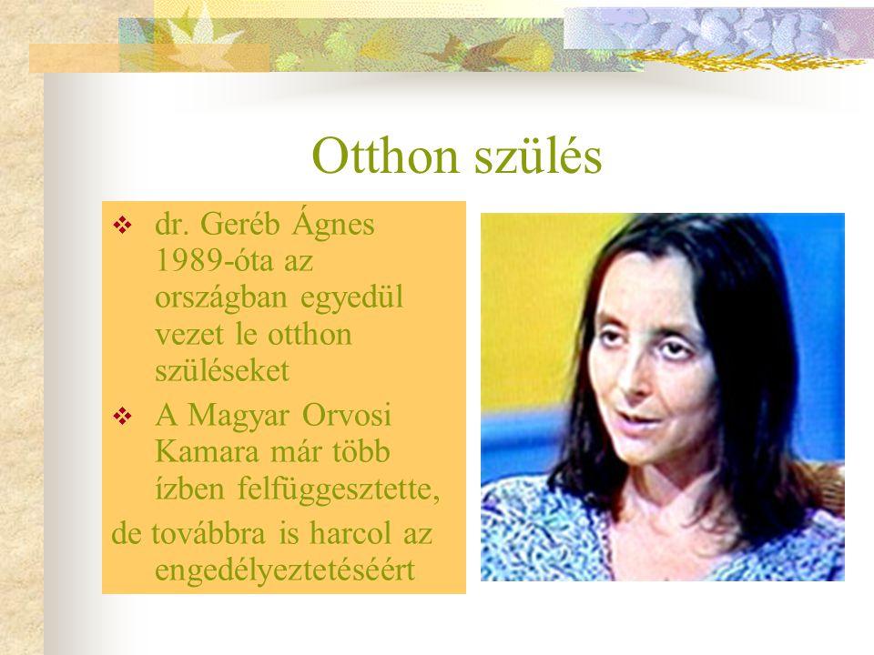 Otthon szülés dr. Geréb Ágnes 1989-óta az országban egyedül vezet le otthon szüléseket. A Magyar Orvosi Kamara már több ízben felfüggesztette,