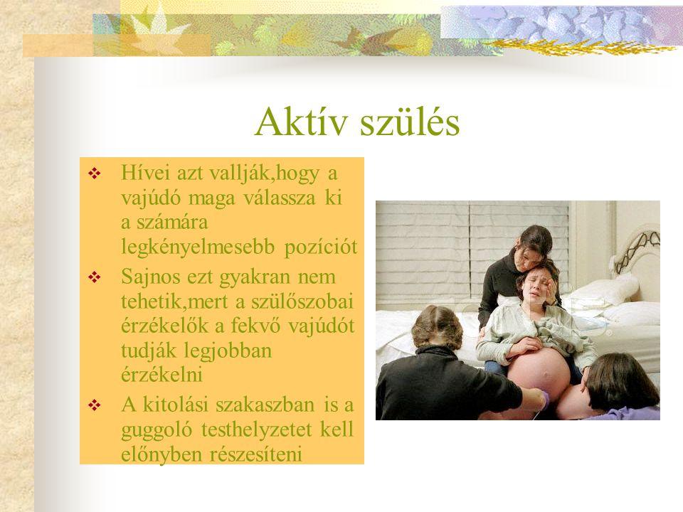Aktív szülés Hívei azt vallják,hogy a vajúdó maga válassza ki a számára legkényelmesebb pozíciót.