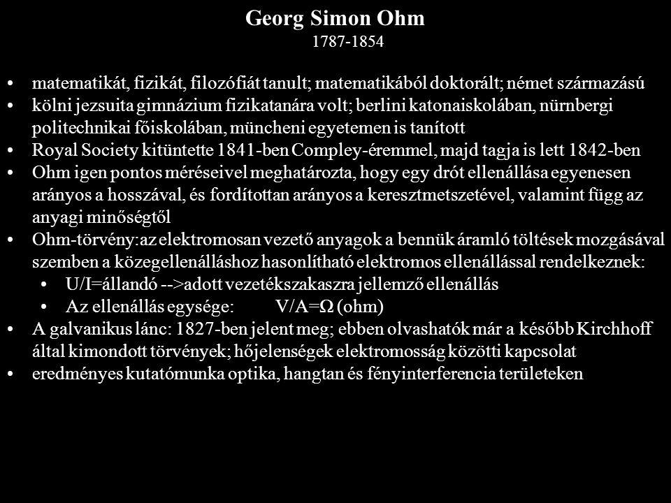 Georg Simon Ohm 1787-1854 matematikát, fizikát, filozófiát tanult; matematikából doktorált; német származású.